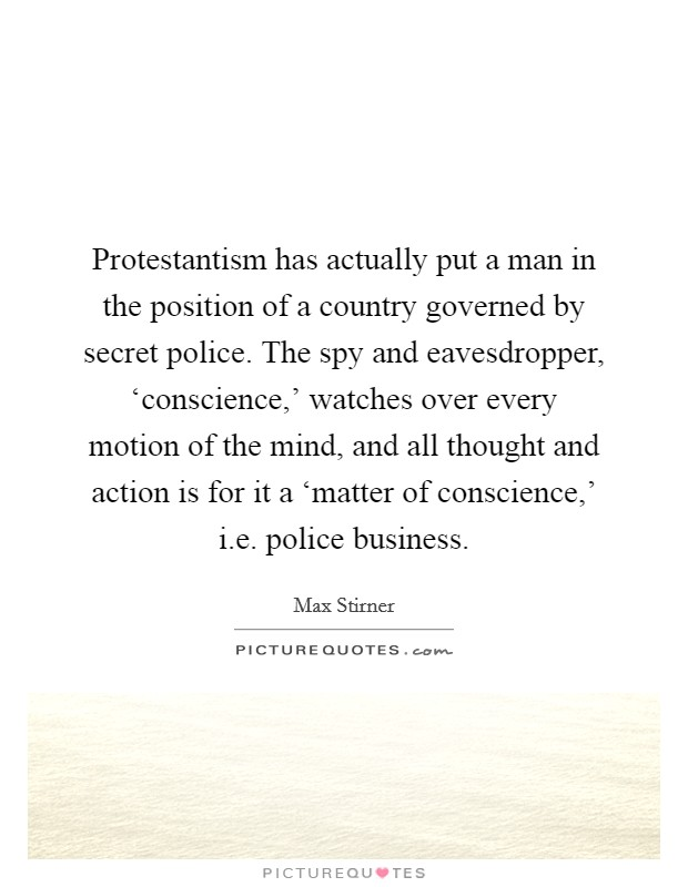 Protestantism has actually put a man in the position of a country governed by secret police. The spy and eavesdropper, 'conscience,' watches over every motion of the mind, and all thought and action is for it a 'matter of conscience,' i.e. police business Picture Quote #1