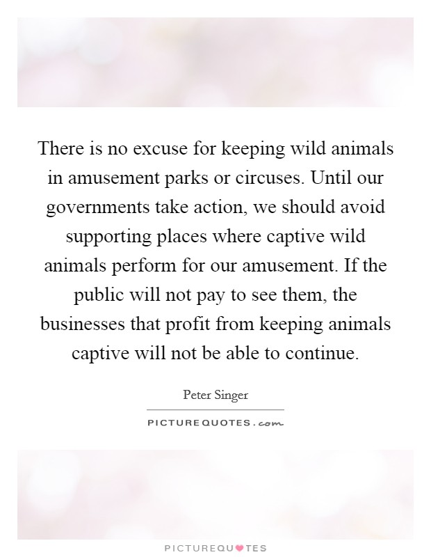 There is no excuse for keeping wild animals in amusement parks or circuses. Until our governments take action, we should avoid supporting places where captive wild animals perform for our amusement. If the public will not pay to see them, the businesses that profit from keeping animals captive will not be able to continue Picture Quote #1