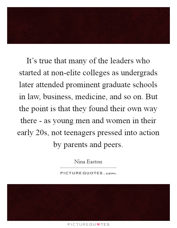 It's true that many of the leaders who started at non-elite colleges as undergrads later attended prominent graduate schools in law, business, medicine, and so on. But the point is that they found their own way there - as young men and women in their early 20s, not teenagers pressed into action by parents and peers Picture Quote #1
