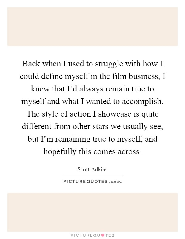 Back when I used to struggle with how I could define myself in the film business, I knew that I'd always remain true to myself and what I wanted to accomplish. The style of action I showcase is quite different from other stars we usually see, but I'm remaining true to myself, and hopefully this comes across Picture Quote #1