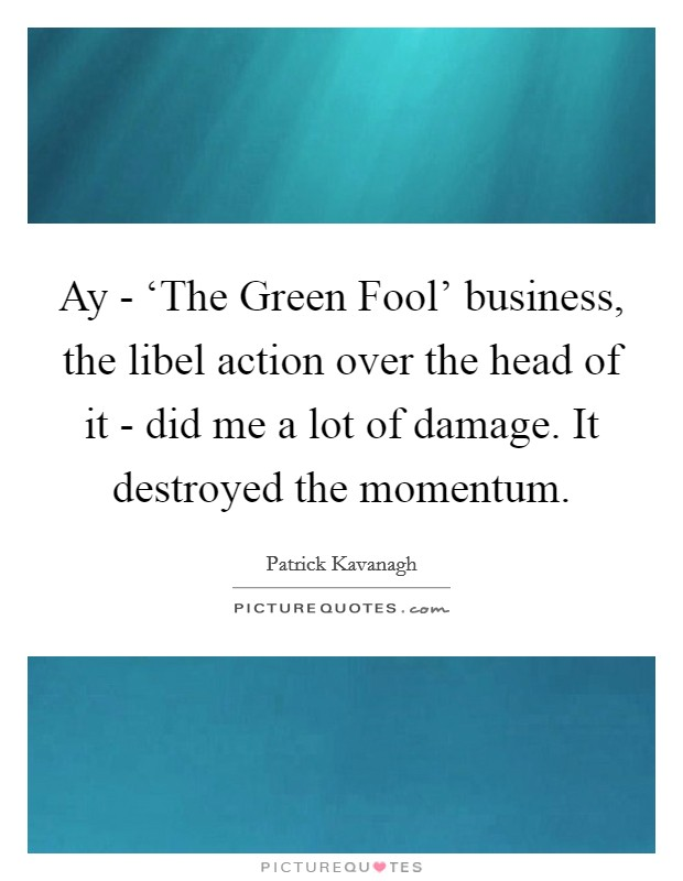 Ay - 'The Green Fool' business, the libel action over the head of it - did me a lot of damage. It destroyed the momentum Picture Quote #1