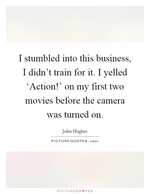 I stumbled into this business, I didn't train for it. I yelled 'Action!' on my first two movies before the camera was turned on Picture Quote #1