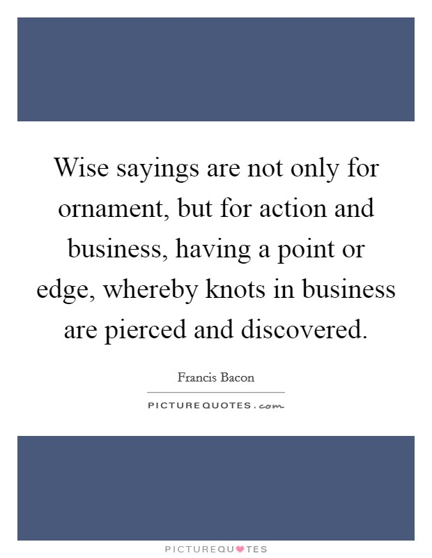 Wise sayings are not only for ornament, but for action and business, having a point or edge, whereby knots in business are pierced and discovered Picture Quote #1