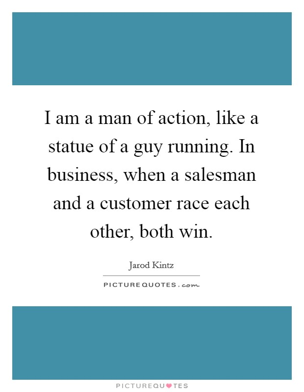 I am a man of action, like a statue of a guy running. In business, when a salesman and a customer race each other, both win Picture Quote #1