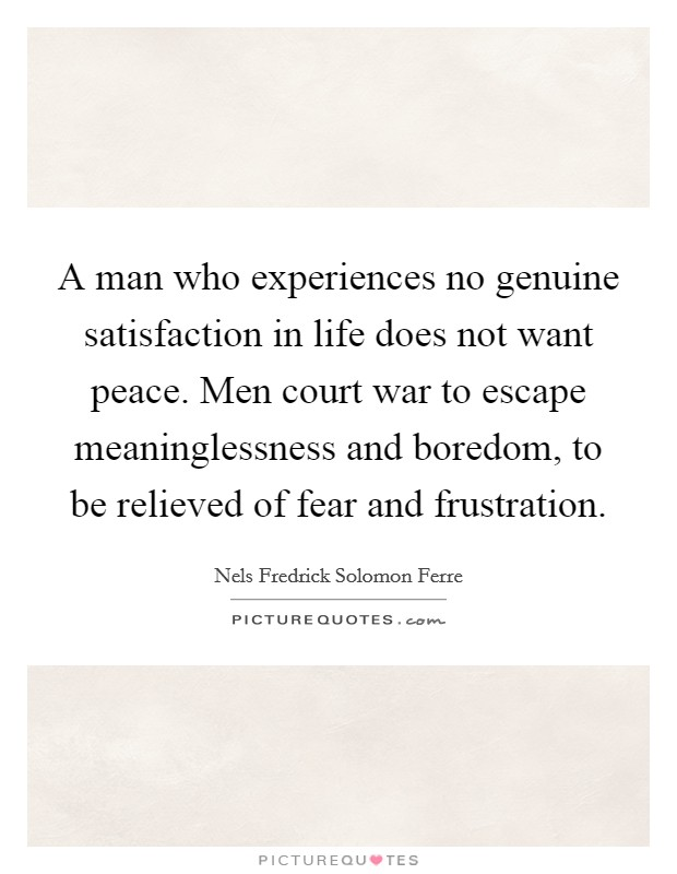 A man who experiences no genuine satisfaction in life does not want peace. Men court war to escape meaninglessness and boredom, to be relieved of fear and frustration Picture Quote #1
