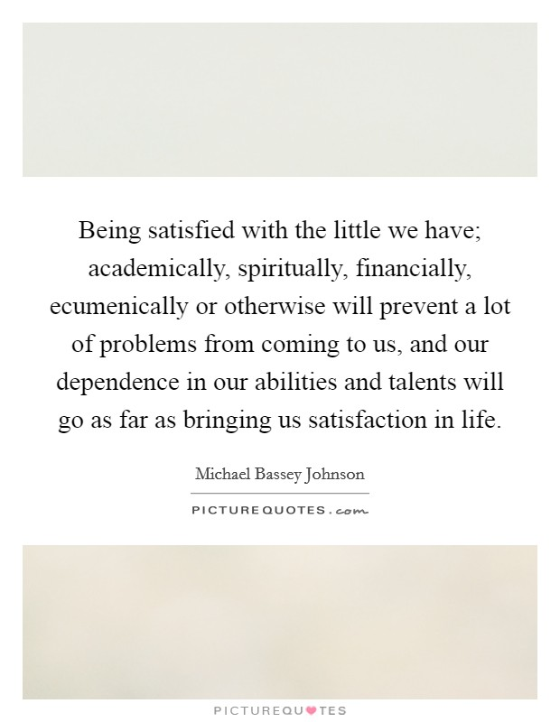 Being satisfied with the little we have; academically, spiritually, financially, ecumenically or otherwise will prevent a lot of problems from coming to us, and our dependence in our abilities and talents will go as far as bringing us satisfaction in life Picture Quote #1
