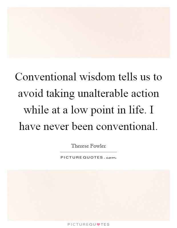 Conventional wisdom tells us to avoid taking unalterable action while at a low point in life. I have never been conventional Picture Quote #1