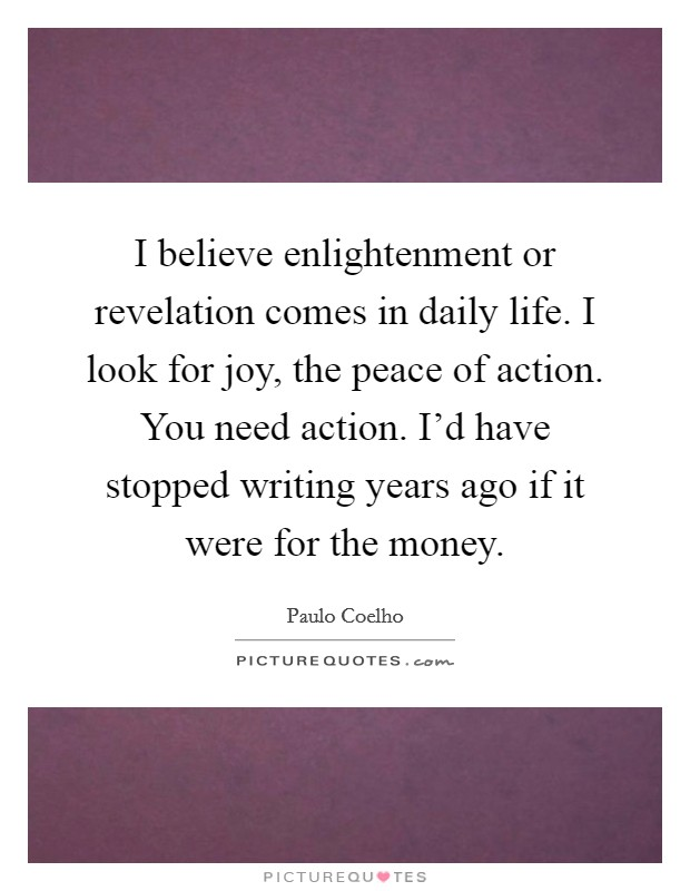 I believe enlightenment or revelation comes in daily life. I look for joy, the peace of action. You need action. I'd have stopped writing years ago if it were for the money Picture Quote #1