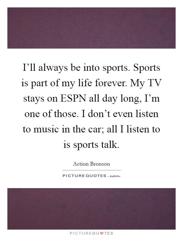 I'll always be into sports. Sports is part of my life forever. My TV stays on ESPN all day long, I'm one of those. I don't even listen to music in the car; all I listen to is sports talk Picture Quote #1