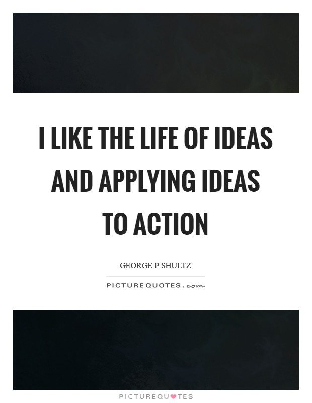 I like the life of ideas and applying ideas to action Picture Quote #1