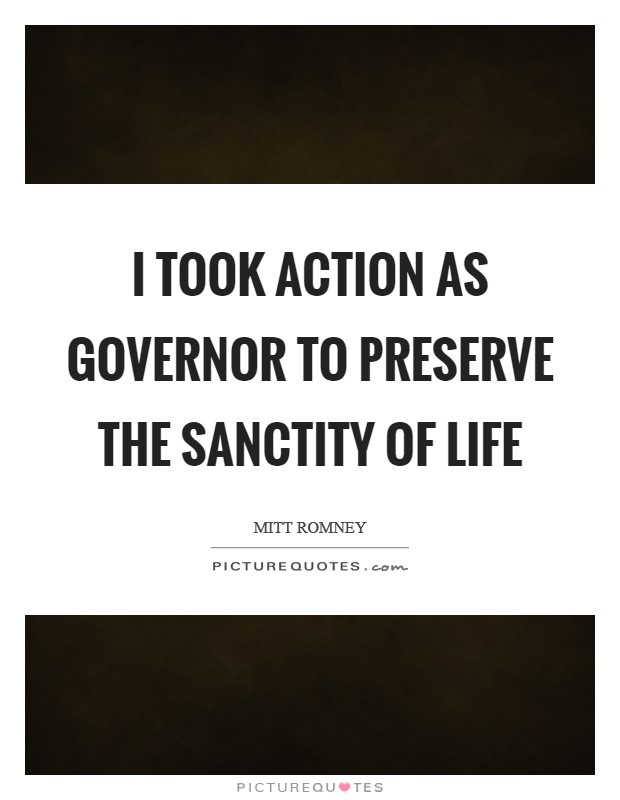 I took action as governor to preserve the sanctity of life Picture Quote #1