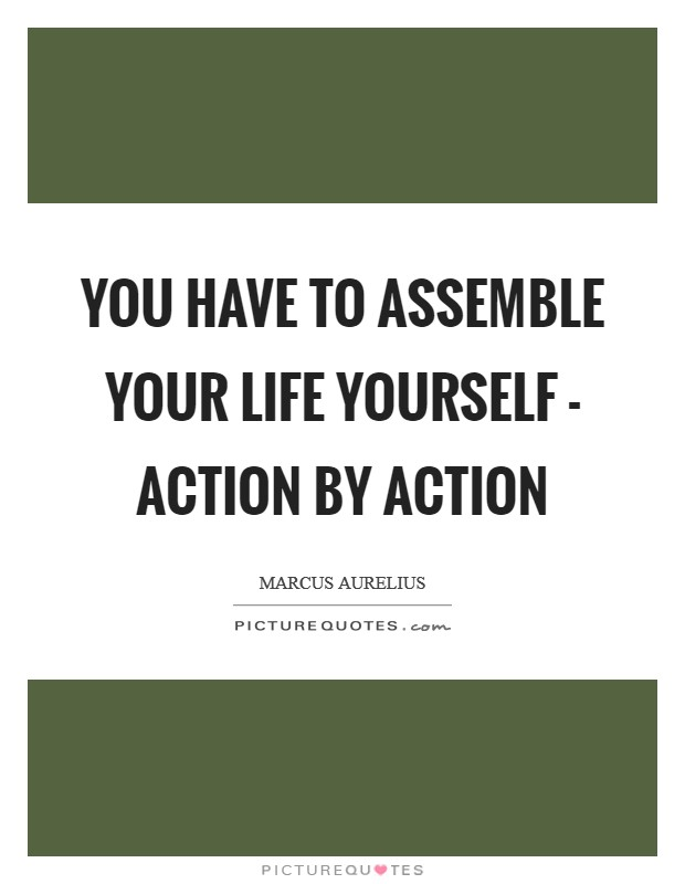 You have to assemble your life yourself - action by action Picture Quote #1