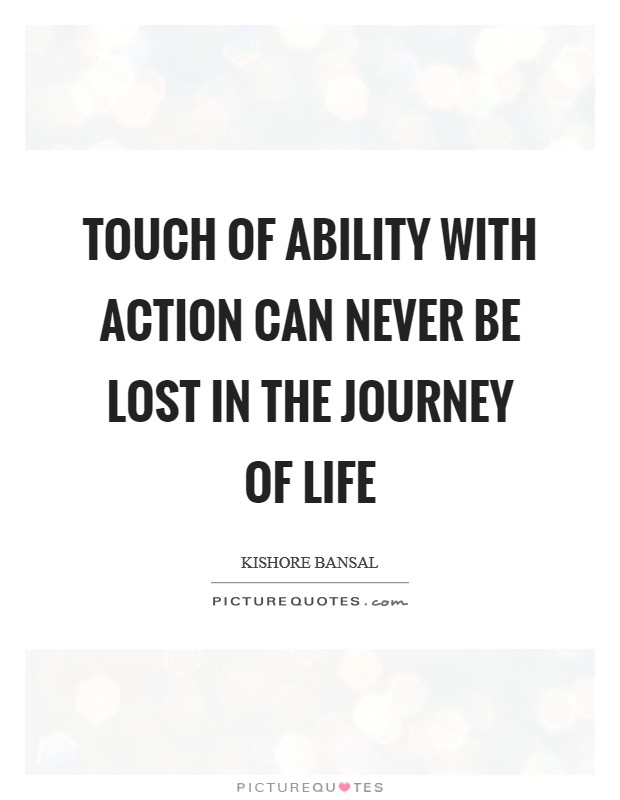 Touch of Ability with Action can never be lost in the journey of life Picture Quote #1