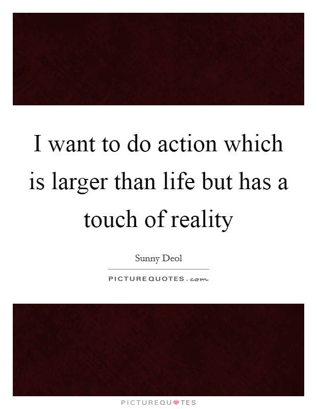 I want to do action which is larger than life but has a touch of reality Picture Quote #1