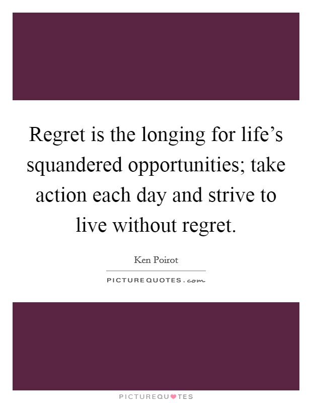 Regret is the longing for life's squandered opportunities; take action each day and strive to live without regret Picture Quote #1