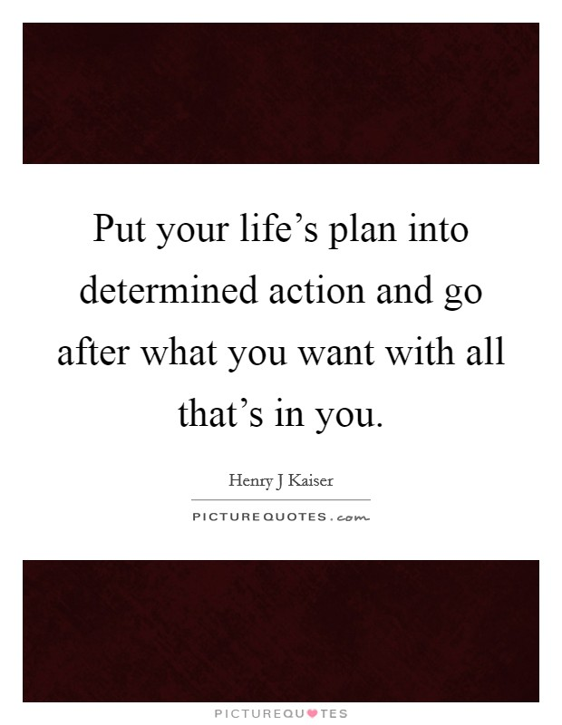 Put your life's plan into determined action and go after what you want with all that's in you Picture Quote #1