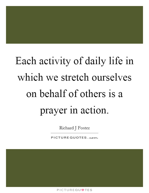 Each activity of daily life in which we stretch ourselves on behalf of others is a prayer in action Picture Quote #1