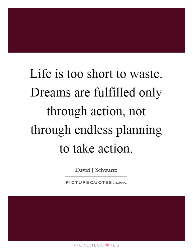 Life is too short to waste. Dreams are fulfilled only through action, not through endless planning to take action Picture Quote #1