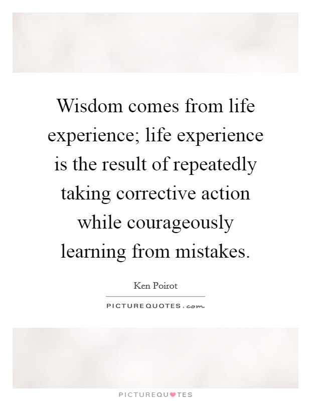Wisdom comes from life experience; life experience is the result of repeatedly taking corrective action while courageously learning from mistakes Picture Quote #1