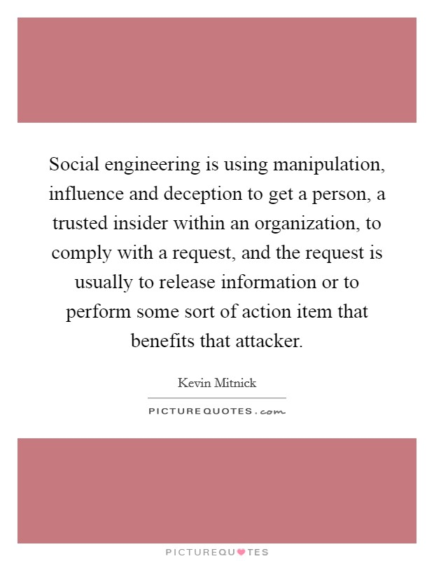 Social engineering is using manipulation, influence and deception to get a person, a trusted insider within an organization, to comply with a request, and the request is usually to release information or to perform some sort of action item that benefits that attacker Picture Quote #1