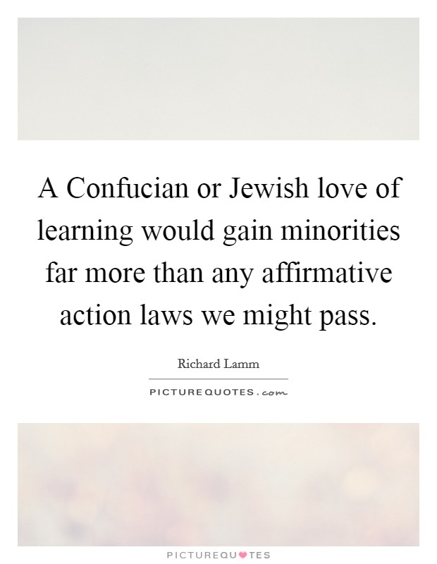A Confucian or Jewish love of learning would gain minorities far more than any affirmative action laws we might pass Picture Quote #1