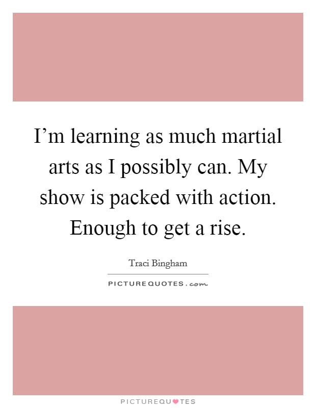 I'm learning as much martial arts as I possibly can. My show is packed with action. Enough to get a rise Picture Quote #1