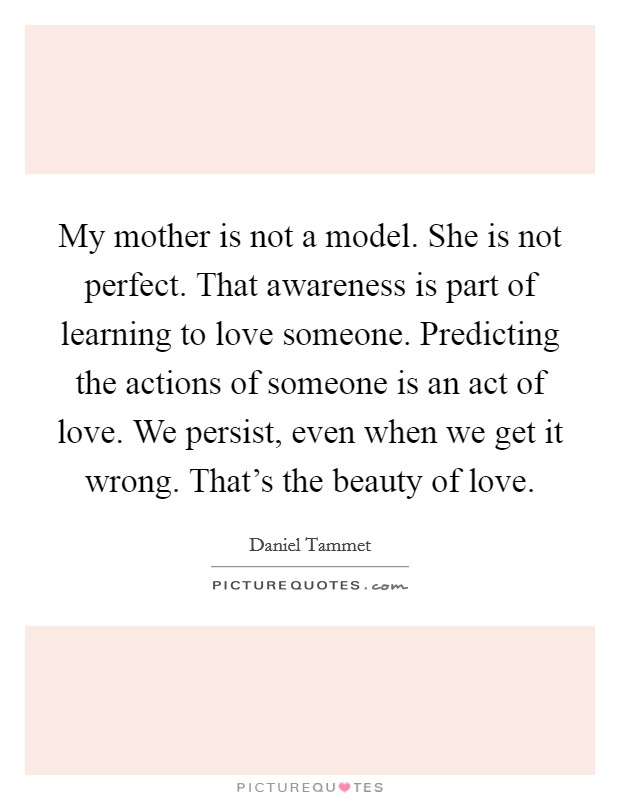 My mother is not a model. She is not perfect. That awareness is part of learning to love someone. Predicting the actions of someone is an act of love. We persist, even when we get it wrong. That's the beauty of love Picture Quote #1