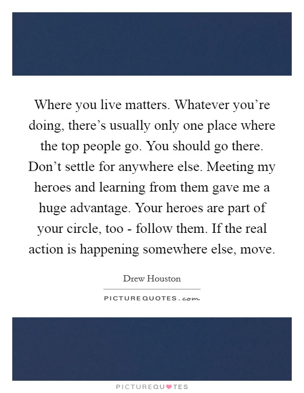 Where you live matters. Whatever you're doing, there's usually only one place where the top people go. You should go there. Don't settle for anywhere else. Meeting my heroes and learning from them gave me a huge advantage. Your heroes are part of your circle, too - follow them. If the real action is happening somewhere else, move Picture Quote #1