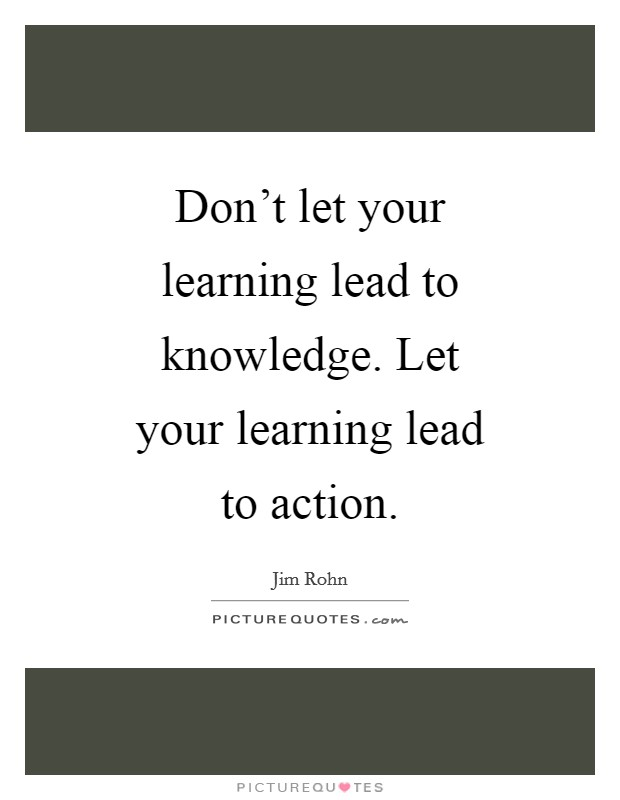 Don't let your learning lead to knowledge. Let your learning lead to action Picture Quote #1