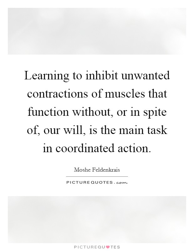Learning to inhibit unwanted contractions of muscles that function without, or in spite of, our will, is the main task in coordinated action Picture Quote #1