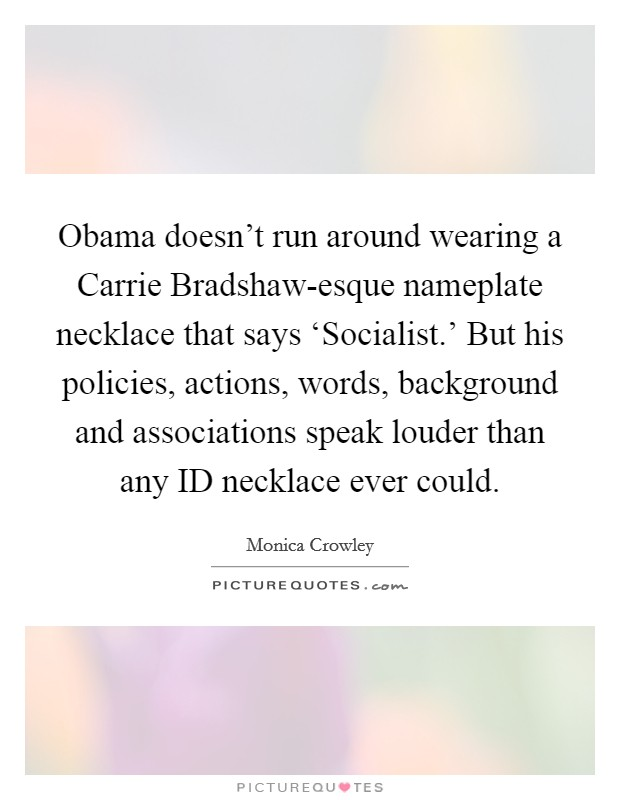 Obama doesn't run around wearing a Carrie Bradshaw-esque nameplate necklace that says 'Socialist.' But his policies, actions, words, background and associations speak louder than any ID necklace ever could Picture Quote #1