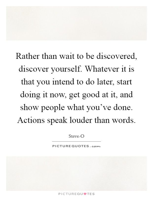 Rather than wait to be discovered, discover yourself. Whatever it is that you intend to do later, start doing it now, get good at it, and show people what you've done. Actions speak louder than words Picture Quote #1