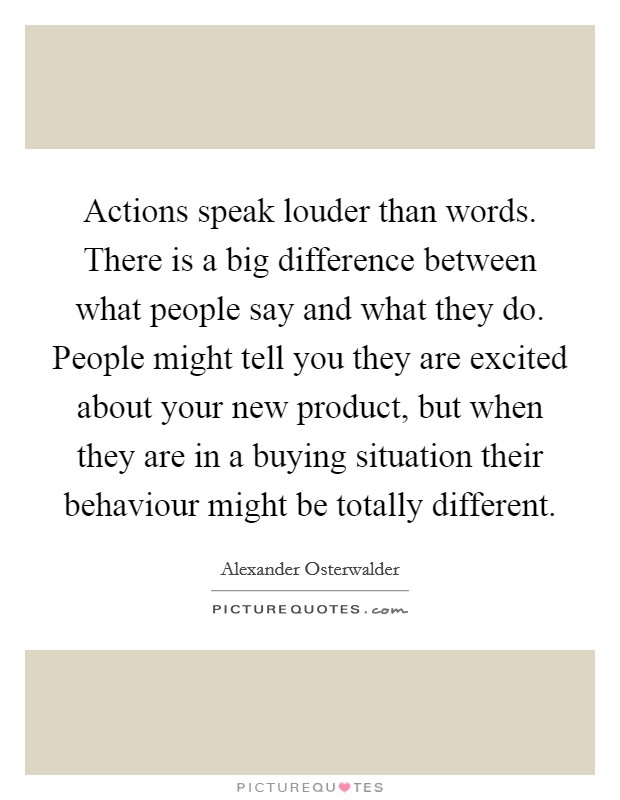 Actions speak louder than words. There is a big difference between what people say and what they do. People might tell you they are excited about your new product, but when they are in a buying situation their behaviour might be totally different Picture Quote #1