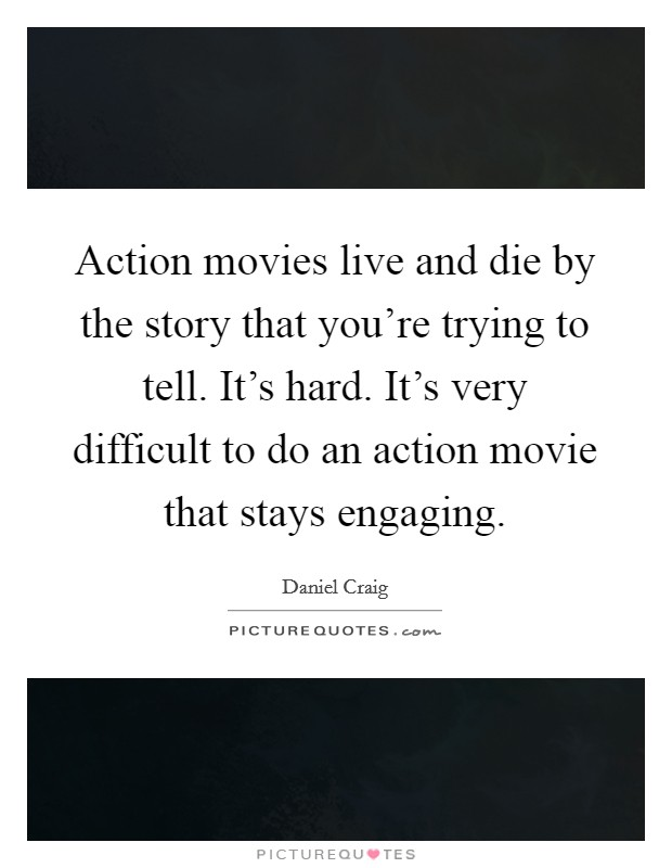 Action movies live and die by the story that you're trying to tell. It's hard. It's very difficult to do an action movie that stays engaging Picture Quote #1