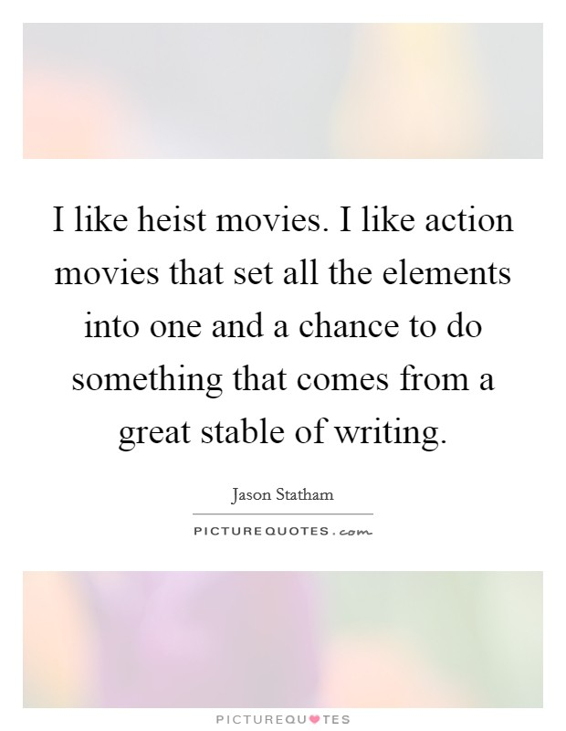 I like heist movies. I like action movies that set all the elements into one and a chance to do something that comes from a great stable of writing Picture Quote #1