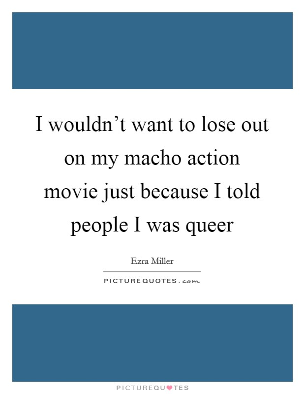 I wouldn't want to lose out on my macho action movie just because I told people I was queer Picture Quote #1