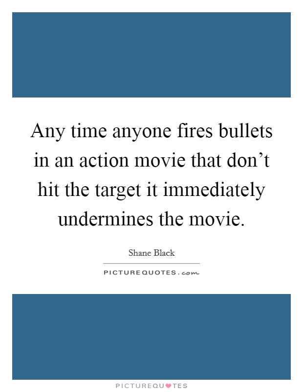 Any time anyone fires bullets in an action movie that don't hit the target it immediately undermines the movie Picture Quote #1