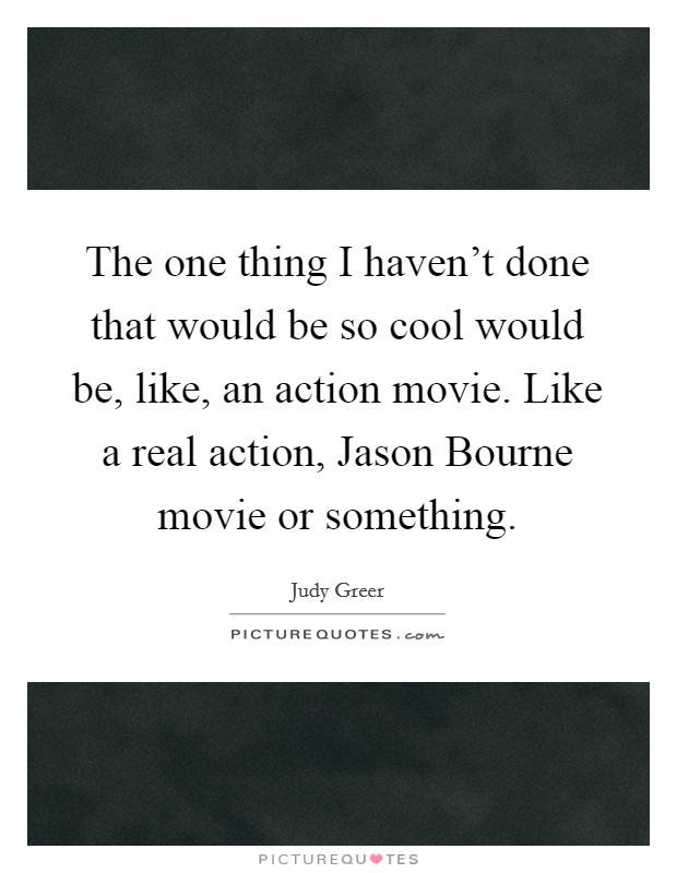 The one thing I haven't done that would be so cool would be, like, an action movie. Like a real action, Jason Bourne movie or something Picture Quote #1