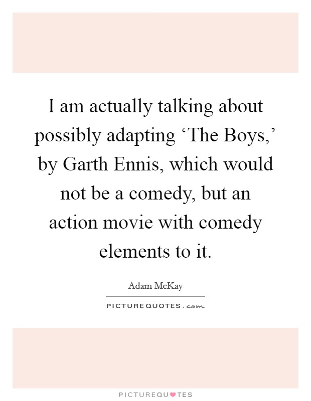 I am actually talking about possibly adapting 'The Boys,' by Garth Ennis, which would not be a comedy, but an action movie with comedy elements to it Picture Quote #1