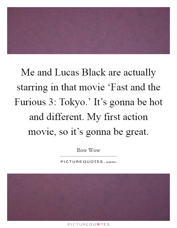 Me and Lucas Black are actually starring in that movie 'Fast and the Furious 3: Tokyo.' It's gonna be hot and different. My first action movie, so it's gonna be great Picture Quote #1