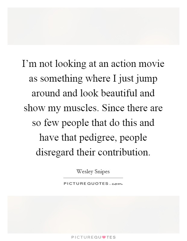 I'm not looking at an action movie as something where I just jump around and look beautiful and show my muscles. Since there are so few people that do this and have that pedigree, people disregard their contribution Picture Quote #1