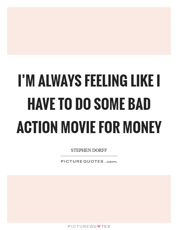 I'm always feeling like I have to do some bad action movie for money Picture Quote #1