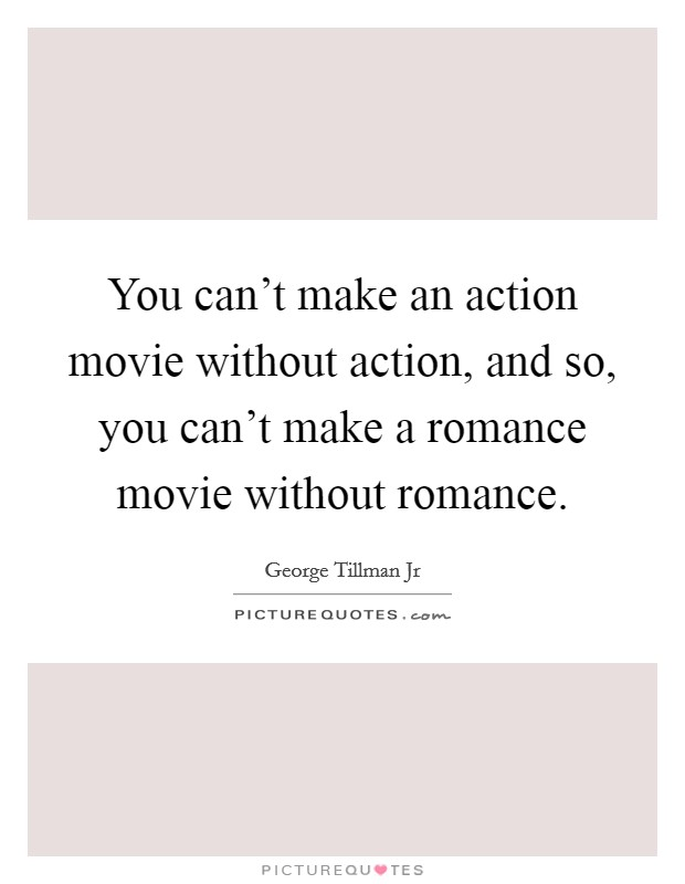 You can't make an action movie without action, and so, you can't make a romance movie without romance Picture Quote #1