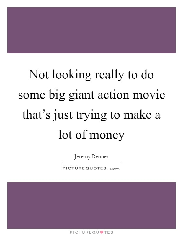 Not looking really to do some big giant action movie that's just trying to make a lot of money Picture Quote #1