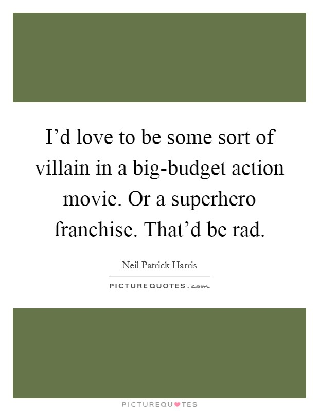 I'd love to be some sort of villain in a big-budget action movie. Or a superhero franchise. That'd be rad Picture Quote #1