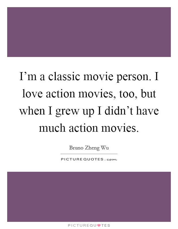 I'm a classic movie person. I love action movies, too, but when I grew up I didn't have much action movies Picture Quote #1