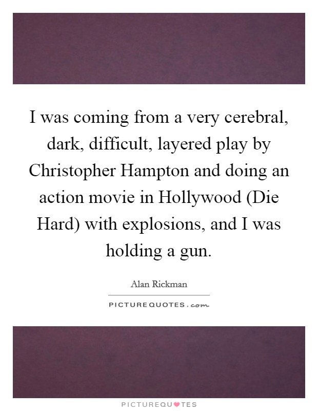 I was coming from a very cerebral, dark, difficult, layered play by Christopher Hampton and doing an action movie in Hollywood (Die Hard) with explosions, and I was holding a gun Picture Quote #1