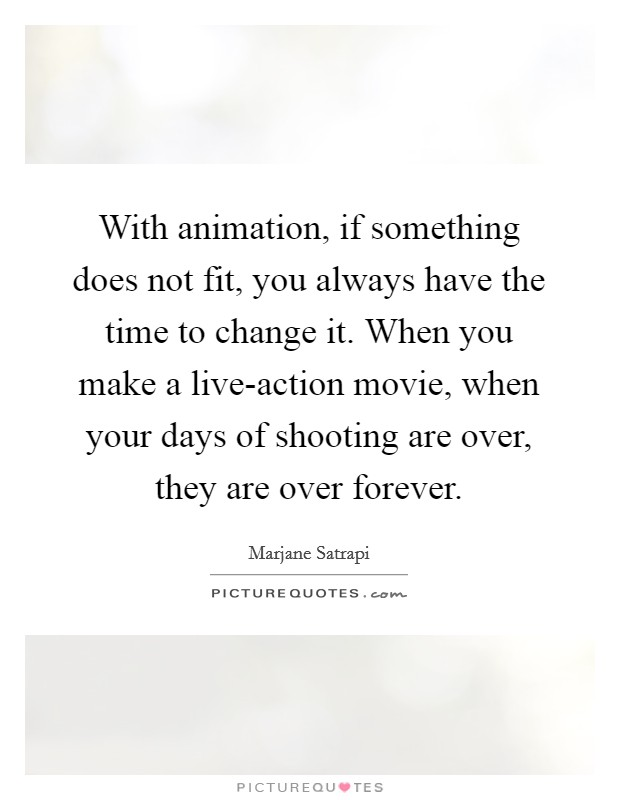 With animation, if something does not fit, you always have the time to change it. When you make a live-action movie, when your days of shooting are over, they are over forever Picture Quote #1