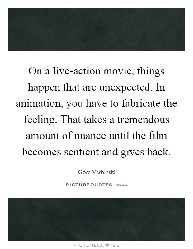 On a live-action movie, things happen that are unexpected. In animation, you have to fabricate the feeling. That takes a tremendous amount of nuance until the film becomes sentient and gives back Picture Quote #1