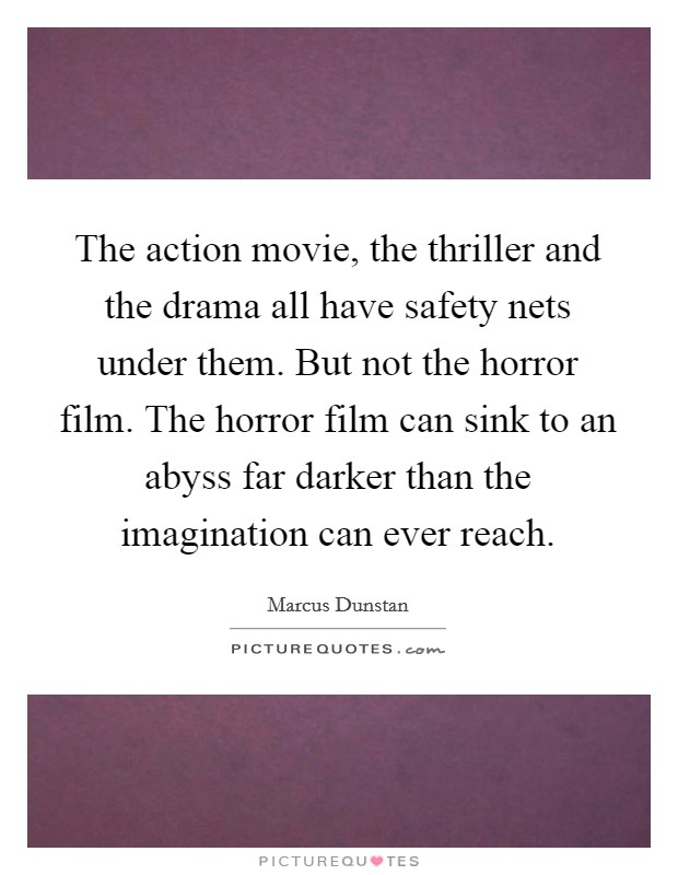 The action movie, the thriller and the drama all have safety nets under them. But not the horror film. The horror film can sink to an abyss far darker than the imagination can ever reach Picture Quote #1